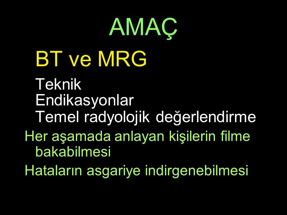 AMAÇ BT ve MRG Teknik Endikasyonlar Temel radyolojik değerlendirme Her aşamada anlayan kişilerin filme bakabilmesi Hataların asgariye indirgenebilmesi
