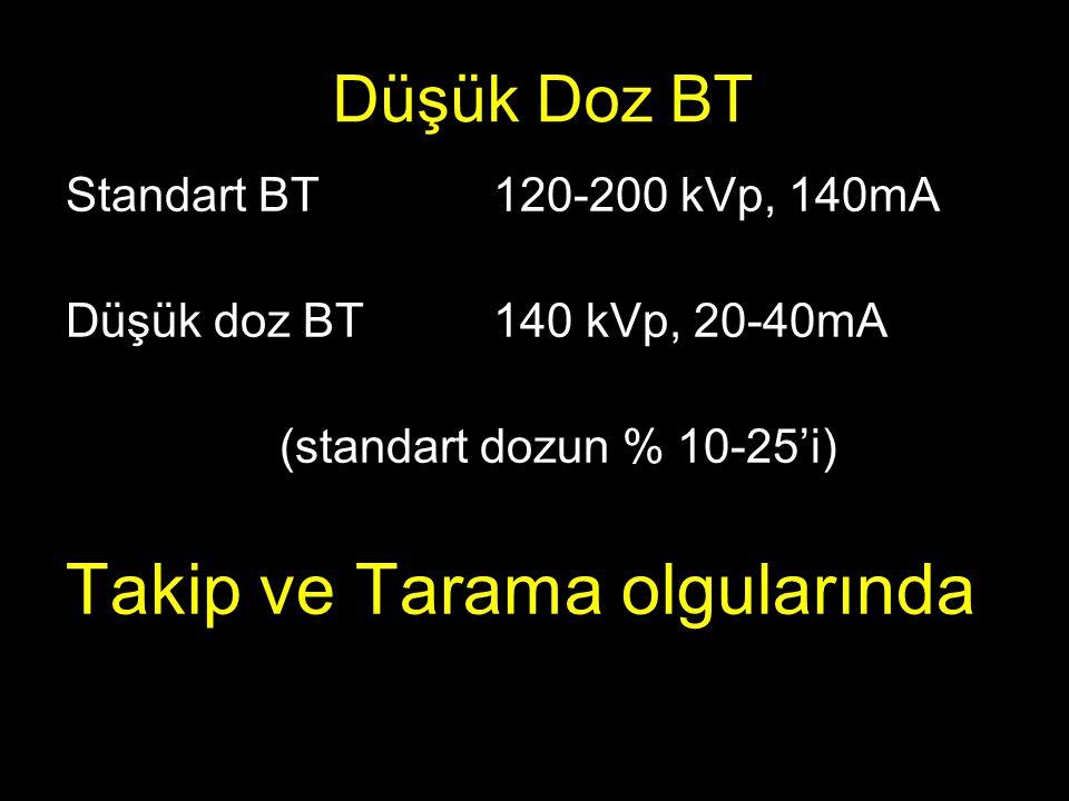 Düşük Doz BT Standart BT120-200 kVp, 140mA Düşük doz BT140 kVp, 20-40mA (standart dozun % 10-25'i) Takip ve Tarama olgularında