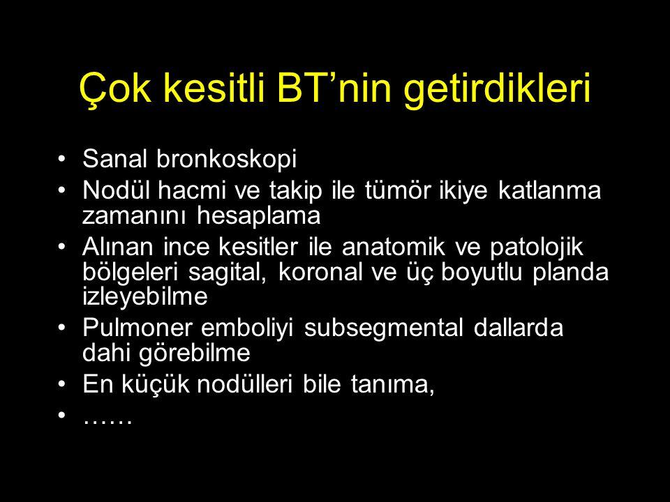 Çok kesitli BT'nin getirdikleri Sanal bronkoskopi Nodül hacmi ve takip ile tümör ikiye katlanma zamanını hesaplama Alınan ince kesitler ile anatomik ve patolojik bölgeleri sagital, koronal ve üç boyutlu planda izleyebilme Pulmoner emboliyi subsegmental dallarda dahi görebilme En küçük nodülleri bile tanıma, ……