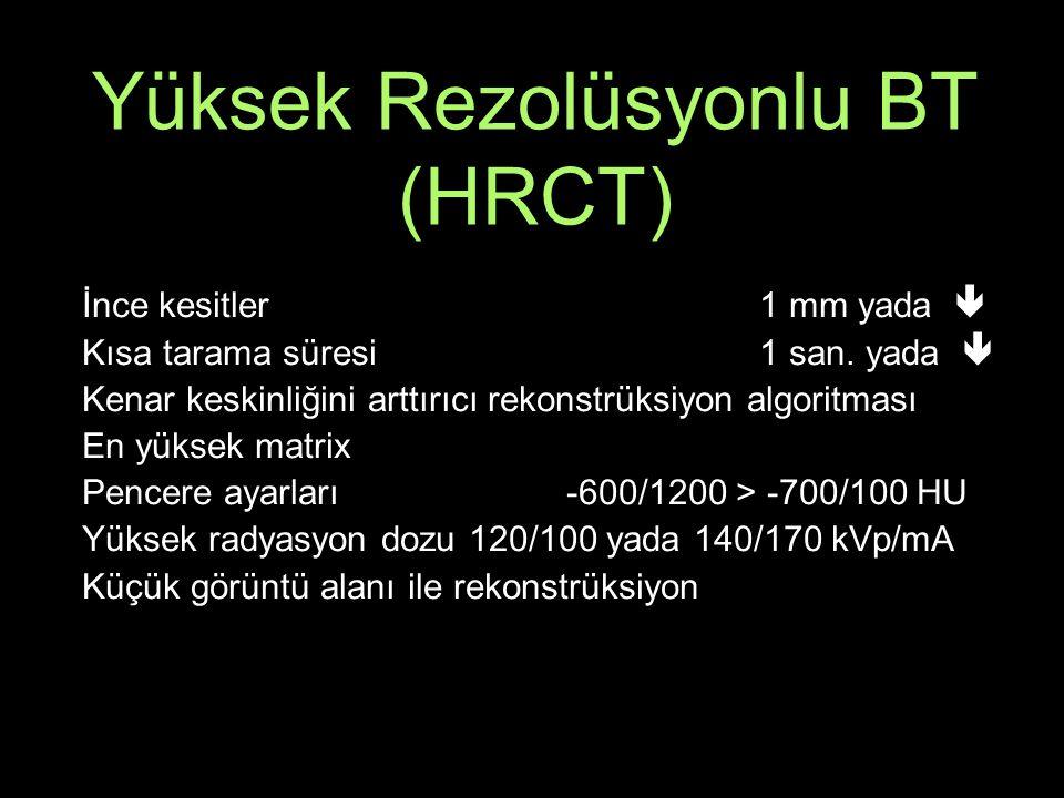 Yüksek Rezolüsyonlu BT (HRCT) İnce kesitler 1 mm yada  Kısa tarama süresi 1 san.