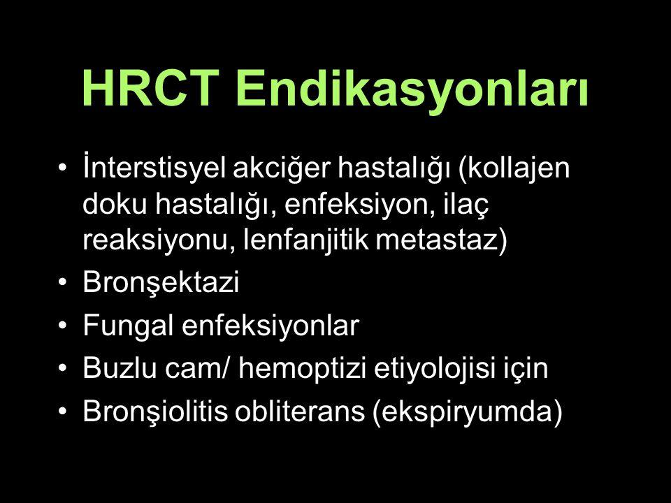 HRCT Endikasyonları İnterstisyel akciğer hastalığı (kollajen doku hastalığı, enfeksiyon, ilaç reaksiyonu, lenfanjitik metastaz) Bronşektazi Fungal enfeksiyonlar Buzlu cam/ hemoptizi etiyolojisi için Bronşiolitis obliterans (ekspiryumda)