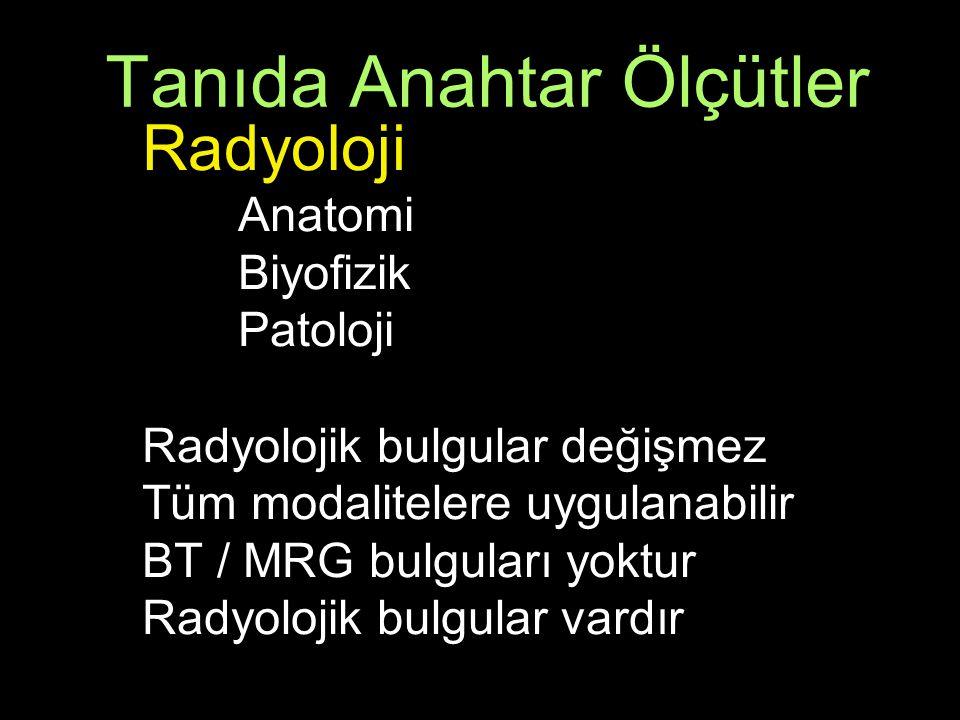 Tanıda Anahtar Ölçütler Radyoloji Anatomi Biyofizik Patoloji Radyolojik bulgular değişmez Tüm modalitelere uygulanabilir BT / MRG bulguları yoktur Radyolojik bulgular vardır