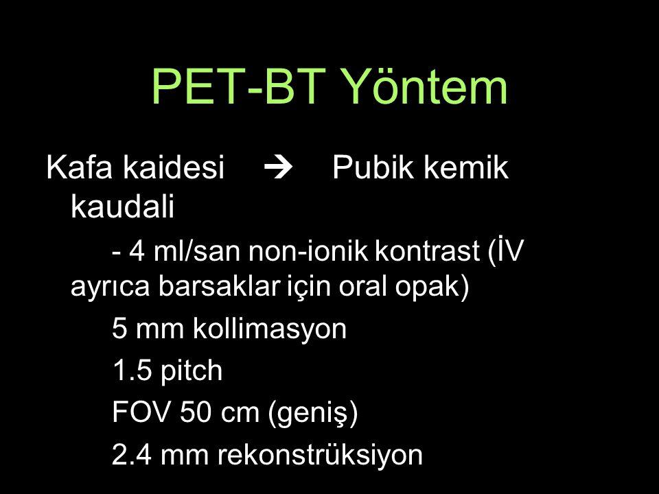 PET-BT Yöntem Kafa kaidesi  Pubik kemik kaudali - 4 ml/san non-ionik kontrast (İV ayrıca barsaklar için oral opak) 5 mm kollimasyon 1.5 pitch FOV 50 cm (geniş) 2.4 mm rekonstrüksiyon