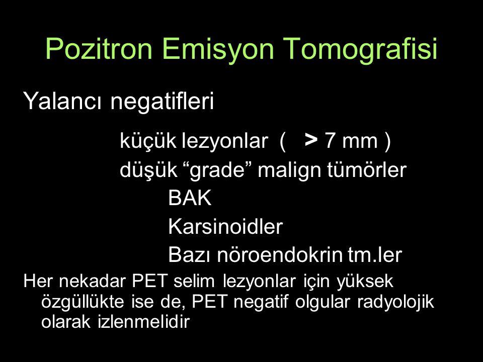 Pozitron Emisyon Tomografisi Yalancı negatifleri küçük lezyonlar ( > 7 mm ) düşük grade malign tümörler BAK Karsinoidler Bazı nöroendokrin tm.ler Her nekadar PET selim lezyonlar için yüksek özgüllükte ise de, PET negatif olgular radyolojik olarak izlenmelidir