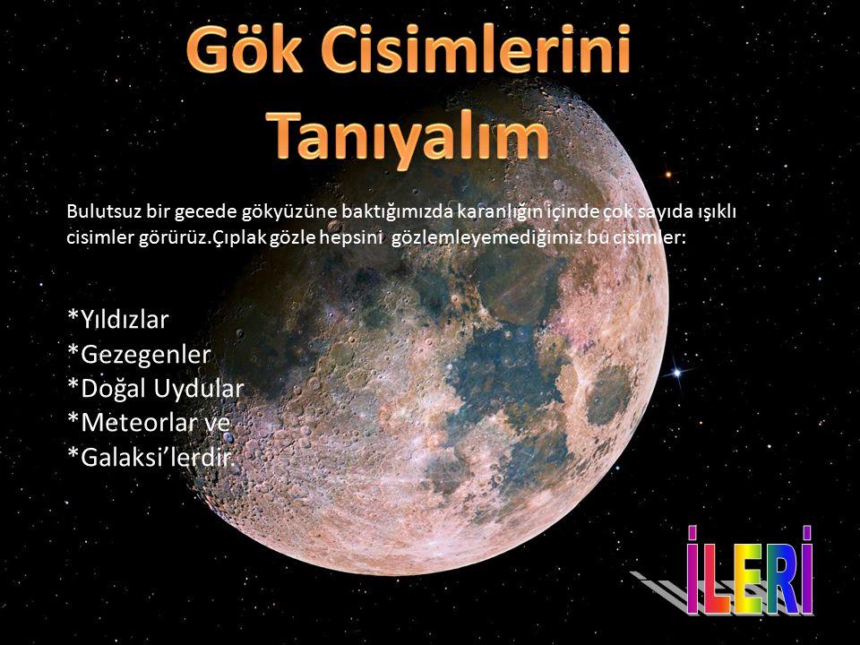 Bulutsuz bir gecede gökyüzüne baktığımızda karanlığın içinde çok sayıda ışıklı cisimler görürüz.Çıplak gözle hepsini gözlemleyemediğimiz bu cisimler: *Yıldızlar *Gezegenler *Doğal Uydular *Meteorlar ve *Galaksi'lerdir.