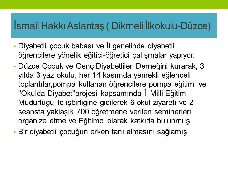 İsmail Hakkı Aslantaş ( Dikmeli İlkokulu-Düzce) Diyabetli çocuk babası ve İl genelinde diyabetli öğrencilere yönelik eğitici-öğretici çalışmalar yapıyor.