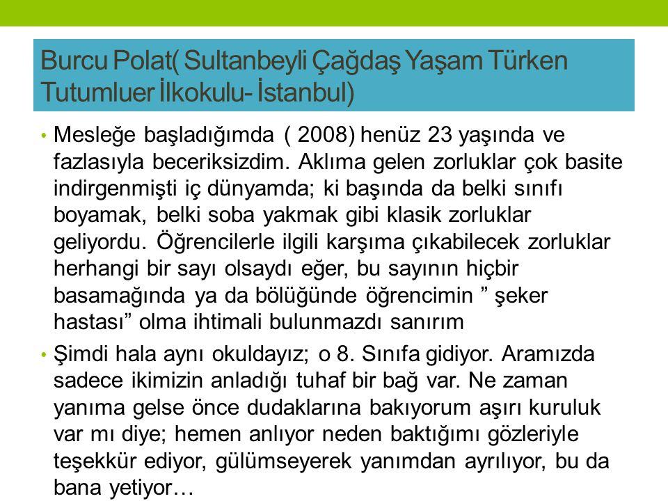 Burcu Polat( Sultanbeyli Çağdaş Yaşam Türken Tutumluer İlkokulu- İstanbul) Mesleğe başladığımda ( 2008) henüz 23 yaşında ve fazlasıyla beceriksizdim.