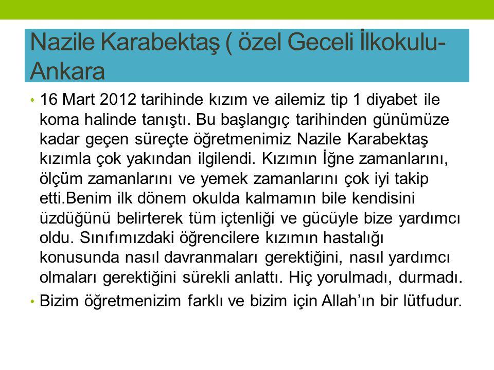 Nazile Karabektaş ( özel Geceli İlkokulu- Ankara 16 Mart 2012 tarihinde kızım ve ailemiz tip 1 diyabet ile koma halinde tanıştı.