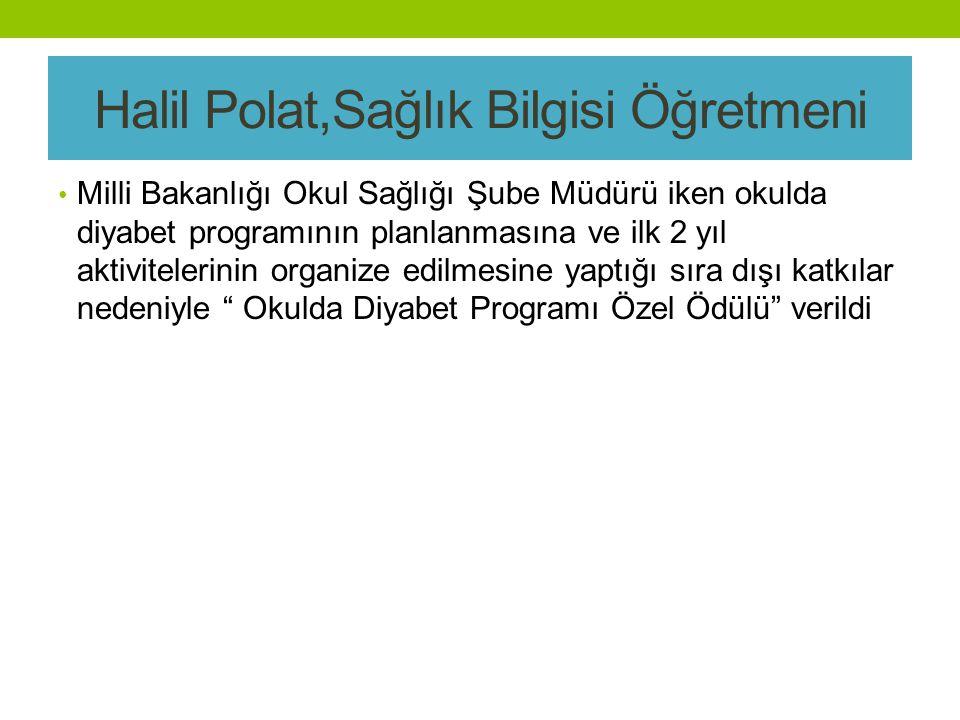 Halil Polat,Sağlık Bilgisi Öğretmeni Milli Bakanlığı Okul Sağlığı Şube Müdürü iken okulda diyabet programının planlanmasına ve ilk 2 yıl aktivitelerinin organize edilmesine yaptığı sıra dışı katkılar nedeniyle Okulda Diyabet Programı Özel Ödülü verildi