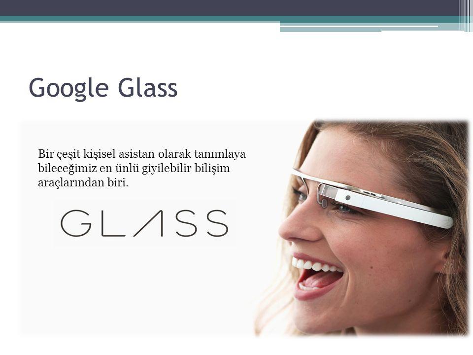 Google Glass Bir çeşit kişisel asistan olarak tanımlaya bileceğimiz en ünlü giyilebilir bilişim araçlarından biri.