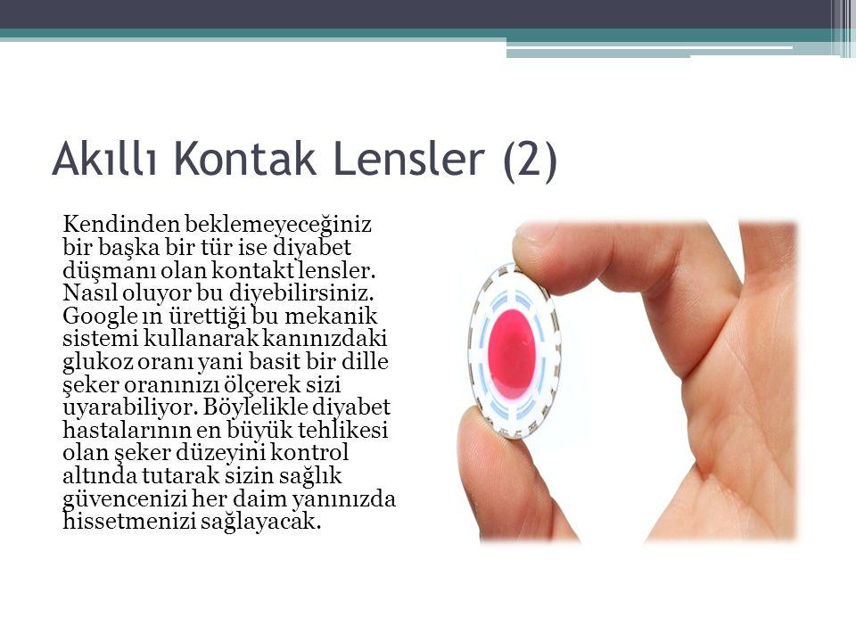 Akıllı Kontak Lensler (2) Kendinden beklemeyeceğiniz bir başka bir tür ise diyabet düşmanı olan kontakt lensler. Nasıl oluyor bu diyebilirsiniz. Googl