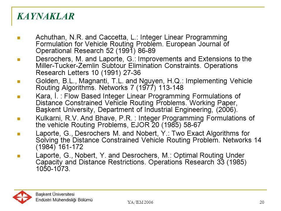 Başkent Üniversitesi Endüstri Mühendisliği Bölümü YA/EM 2006 20 KAYNAKLAR Achuthan, N.R. and Caccetta, L.: Integer Linear Programming Formulation for
