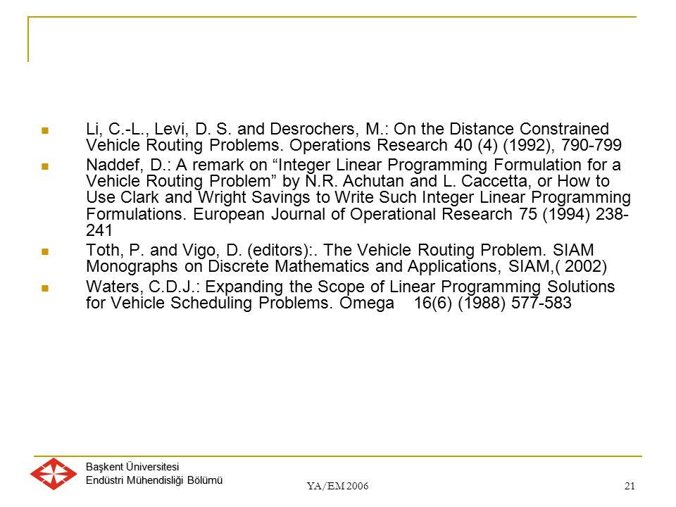 Başkent Üniversitesi Endüstri Mühendisliği Bölümü YA/EM 2006 21 Li, C.-L., Levi, D. S. and Desrochers, M.: On the Distance Constrained Vehicle Routing