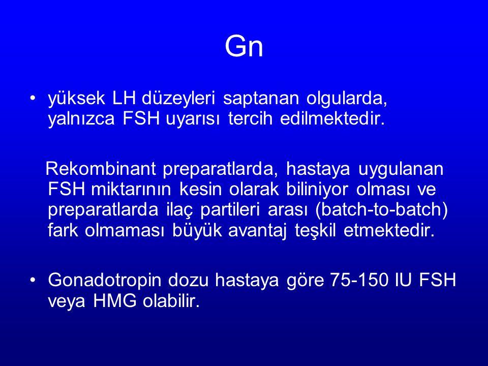 Gn yüksek LH düzeyleri saptanan olgularda, yalnızca FSH uyarısı tercih edilmektedir. Rekombinant preparatlarda, hastaya uygulanan FSH miktarının kesin
