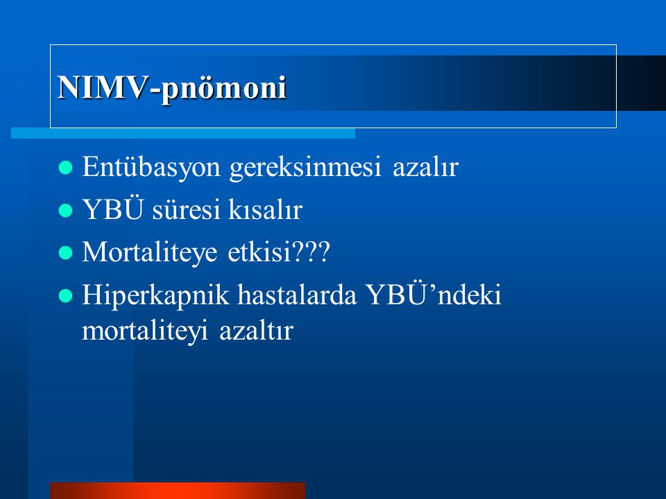 NIMV-pnömoni Entübasyon gereksinmesi azalır YBÜ süresi kısalır Mortaliteye etkisi??? Hiperkapnik hastalarda YBÜ'ndeki mortaliteyi azaltır