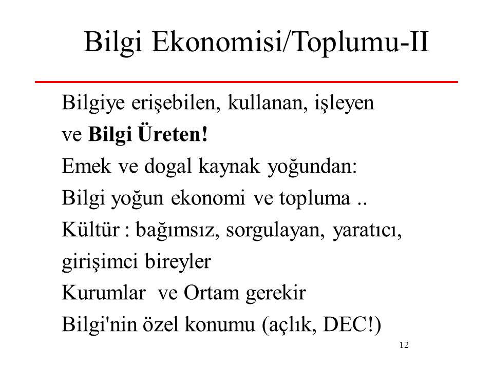 12 Bilgi Ekonomisi/Toplumu-II Bilgiye erişebilen, kullanan, işleyen ve Bilgi Üreten! Emek ve dogal kaynak yoğundan: Bilgi yoğun ekonomi ve topluma.. K