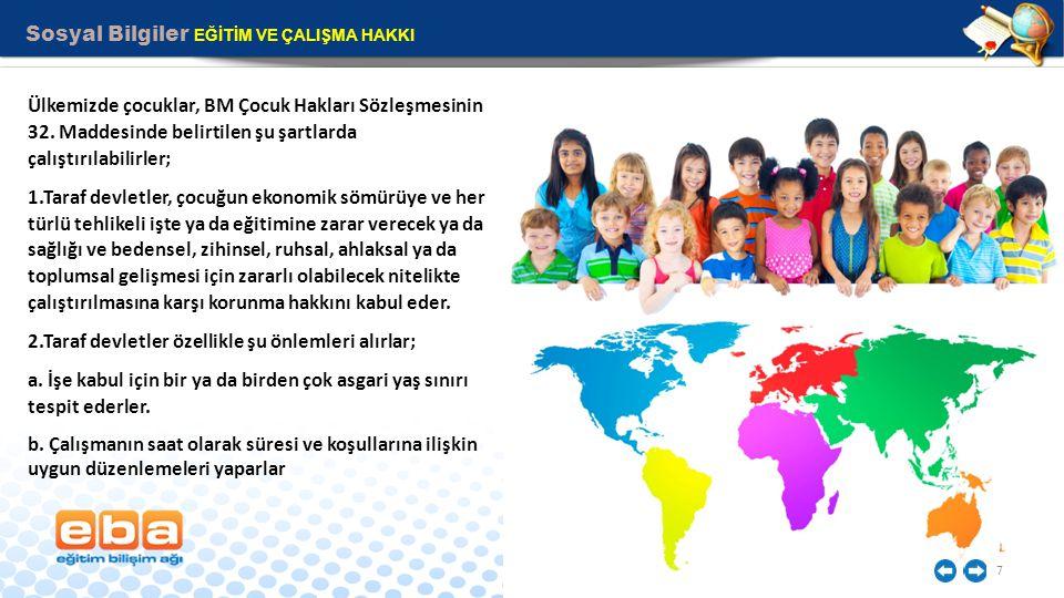Sosyal Bilgiler EĞİTİM VE ÇALIŞMA HAKKI 7 Ülkemizde çocuklar, BM Çocuk Hakları Sözleşmesinin 32. Maddesinde belirtilen şu şartlarda çalıştırılabilirle
