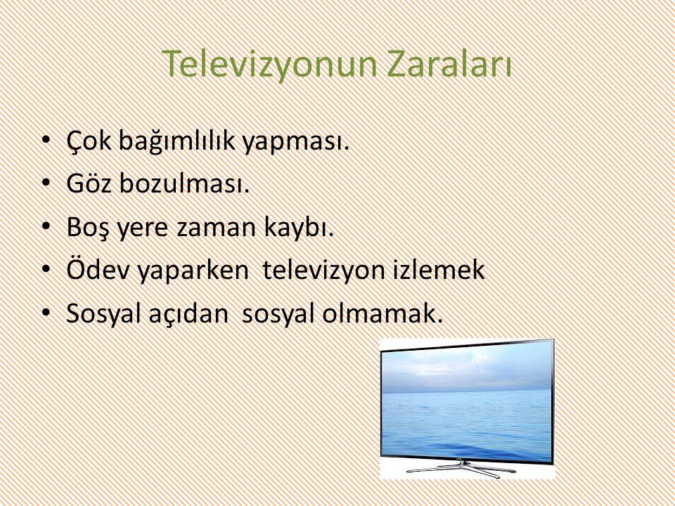 Televizyonun Zaraları Çok bağımlılık yapması. Göz bozulması. Boş yere zaman kaybı. Ödev yaparken televizyon izlemek Sosyal açıdan sosyal olmamak.