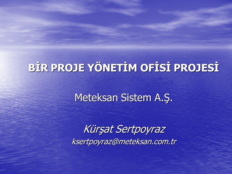BİR PROJE YÖNETİM OFİSİ PROJESİ Meteksan Sistem A.Ş. Kürşat Sertpoyraz ksertpoyraz@meteksan.com.tr