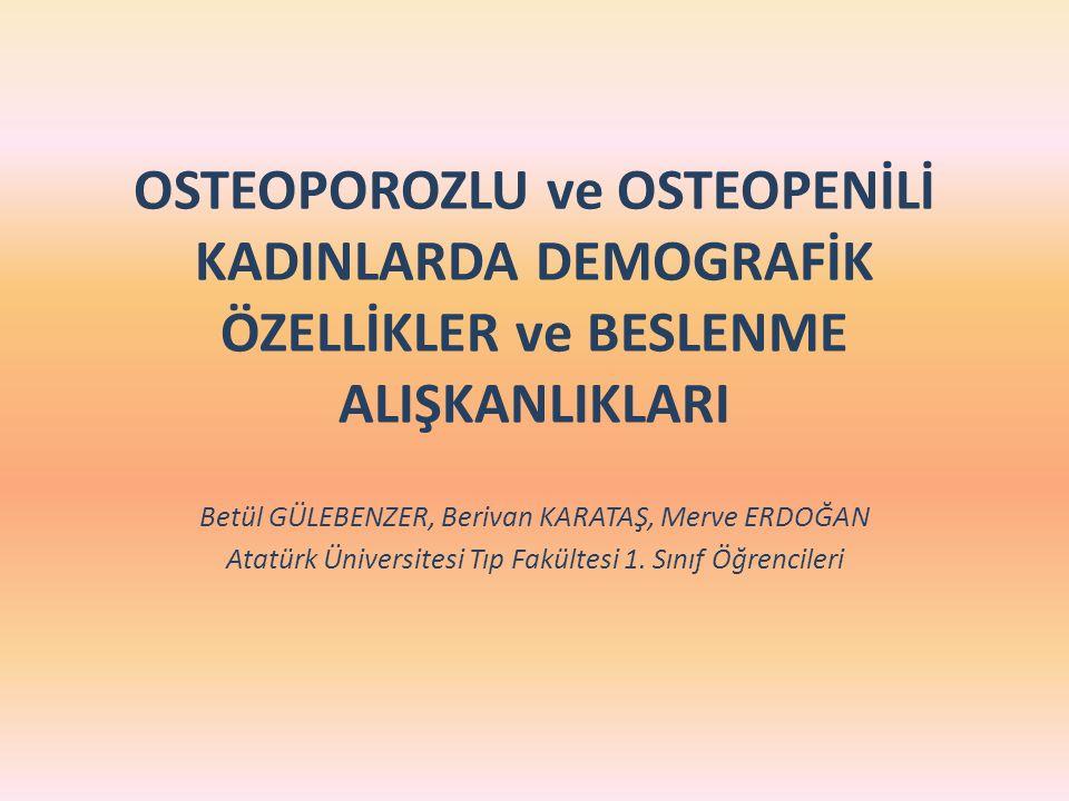 OSTEOPOROZLU ve OSTEOPENİLİ KADINLARDA DEMOGRAFİK ÖZELLİKLER ve BESLENME ALIŞKANLIKLARI Betül GÜLEBENZER, Berivan KARATAŞ, Merve ERDOĞAN Atatürk Ünive
