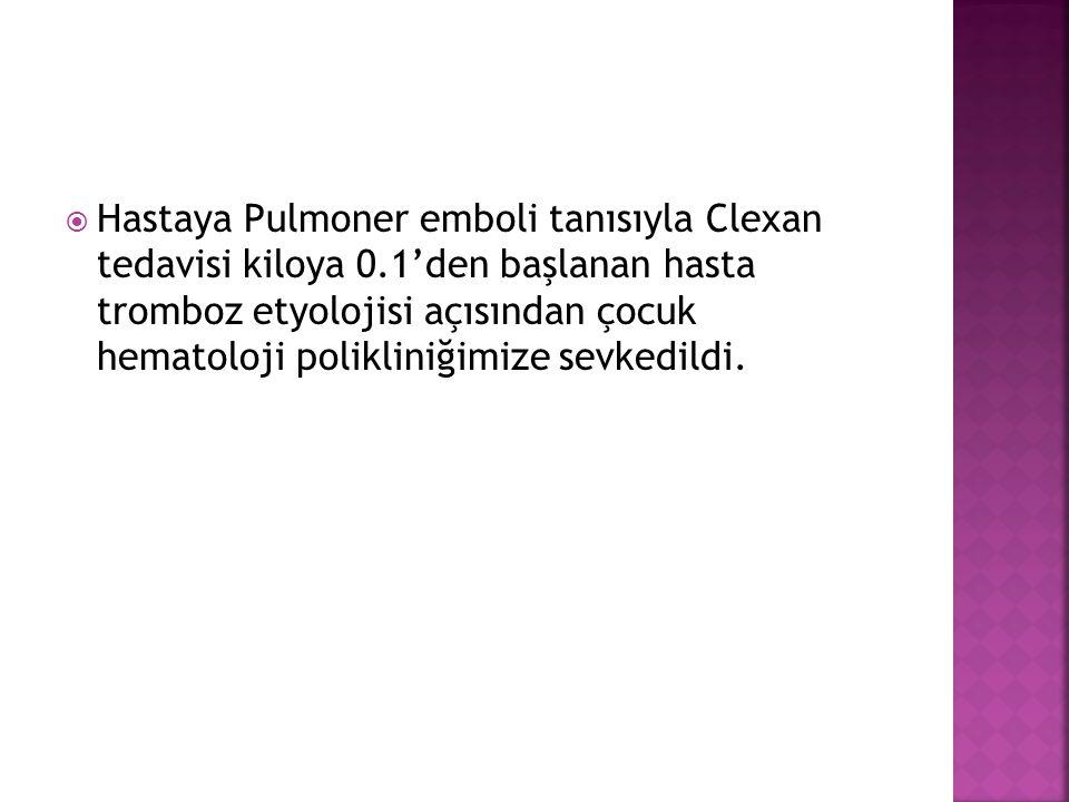  Hastaya Pulmoner emboli tanısıyla Clexan tedavisi kiloya 0.1'den başlanan hasta tromboz etyolojisi açısından çocuk hematoloji polikliniğimize sevked