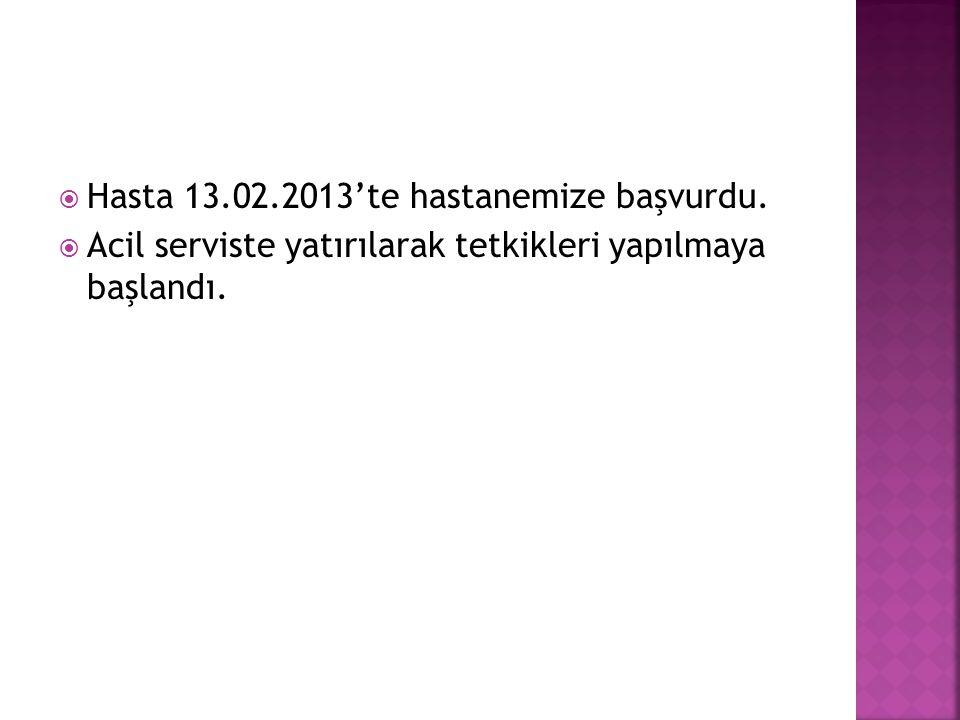  Hasta 13.02.2013'te hastanemize başvurdu.  Acil serviste yatırılarak tetkikleri yapılmaya başlandı.