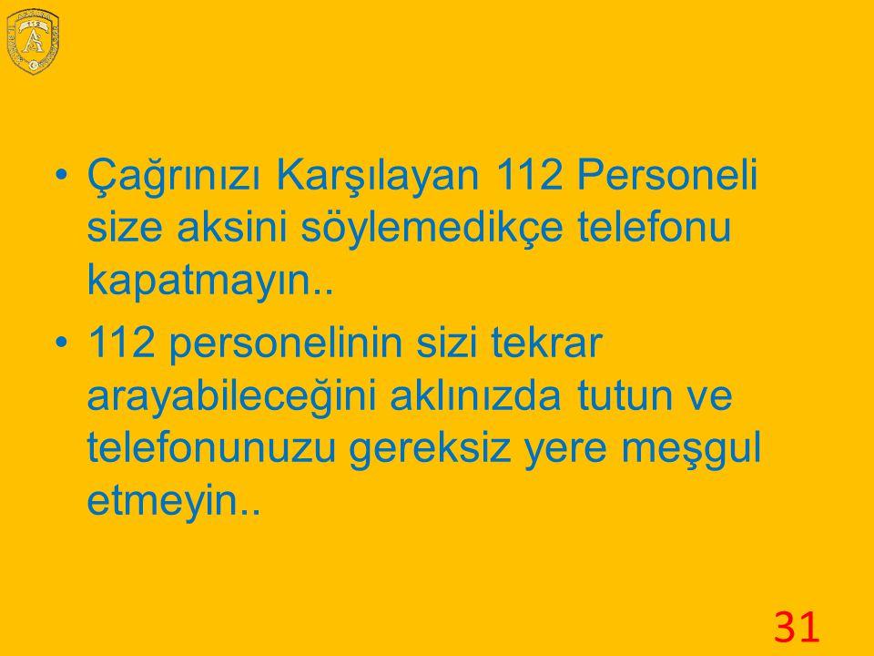 Çağrınızı Karşılayan 112 Personeli size aksini söylemedikçe telefonu kapatmayın.. 112 personelinin sizi tekrar arayabileceğini aklınızda tutun ve tele