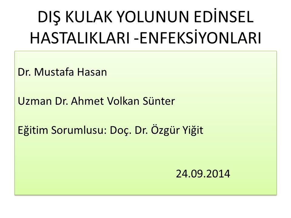 DIŞ KULAK YOLUNUN EDİNSEL HASTALIKLARI -ENFEKSİYONLARI Dr. Mustafa Hasan Uzman Dr. Ahmet Volkan Sünter Eğitim Sorumlusu: Doç. Dr. Özgür Yiğit 24.09.20