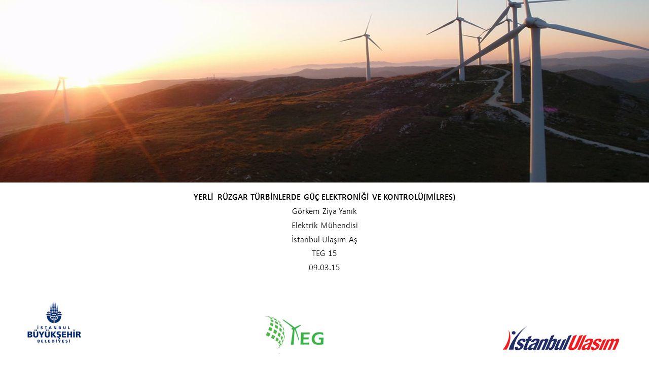YERLİ RÜZGAR TÜRBİNLERDE GÜÇ ELEKTRONİĞİ VE KONTROLÜ(MİLRES) Görkem Ziya Yanık Elektrik Mühendisi İstanbul Ulaşım Aş TEG 15 09.03.15
