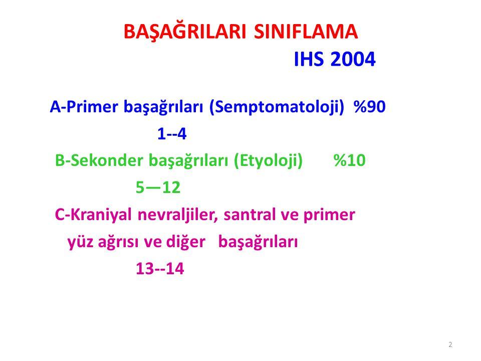 2 BAŞAĞRILARI SINIFLAMA IHS 2004 A-Primer başağrıları (Semptomatoloji) %90 1--4 B-Sekonder başağrıları (Etyoloji) %10 5—12 C-Kraniyal nevraljiler, san