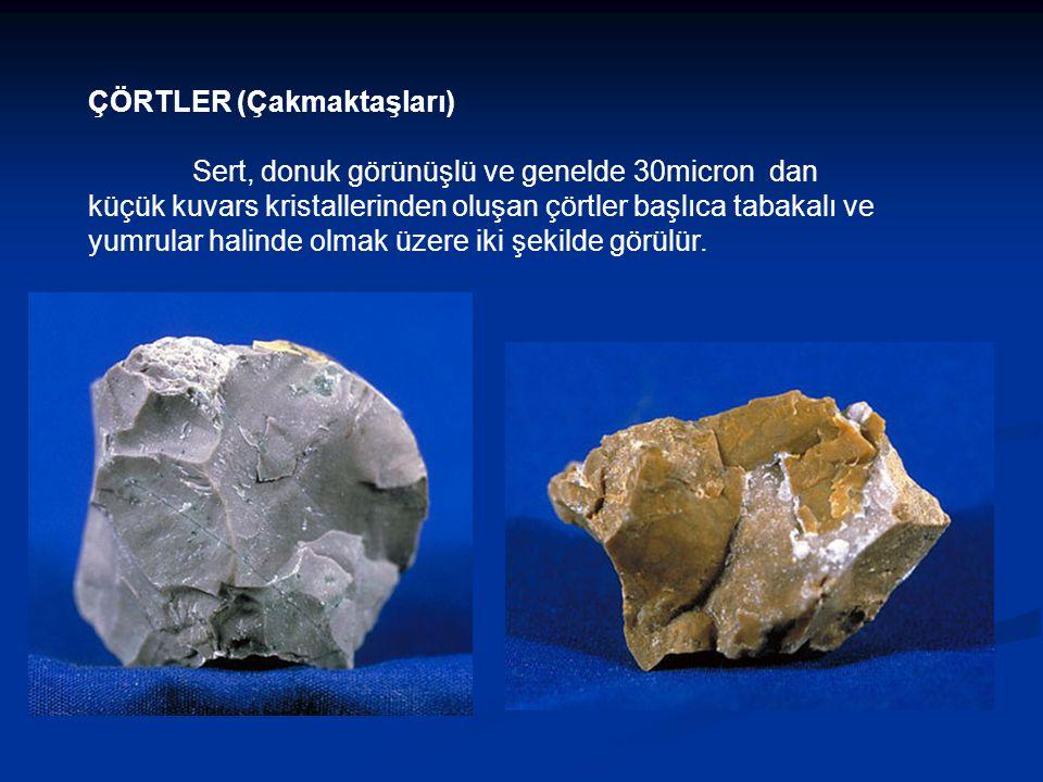 ÇÖRTLER (Çakmaktaşları) Sert, donuk görünüşlü ve genelde 30micron dan küçük kuvars kristallerinden oluşan çörtler başlıca tabakalı ve yumrular halinde olmak üzere iki şekilde görülür.