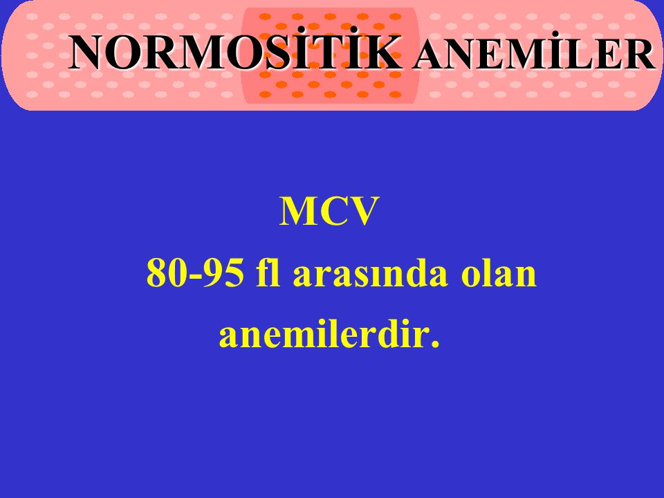 MCV 80-95 fl arasında olan anemilerdir. NORMOSİTİK ANEMİLER