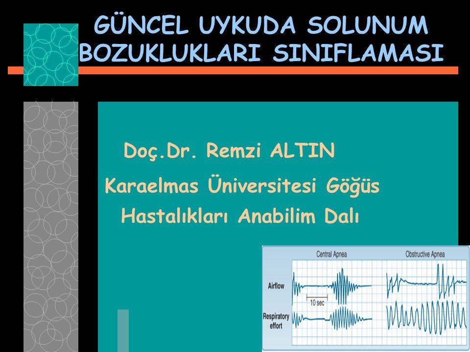GÜNCEL UYKUDA SOLUNUM BOZUKLUKLARI SINIFLAMASI Doç.Dr. Remzi ALTIN Karaelmas Üniversitesi Göğüs Hastalıkları Anabilim Dalı