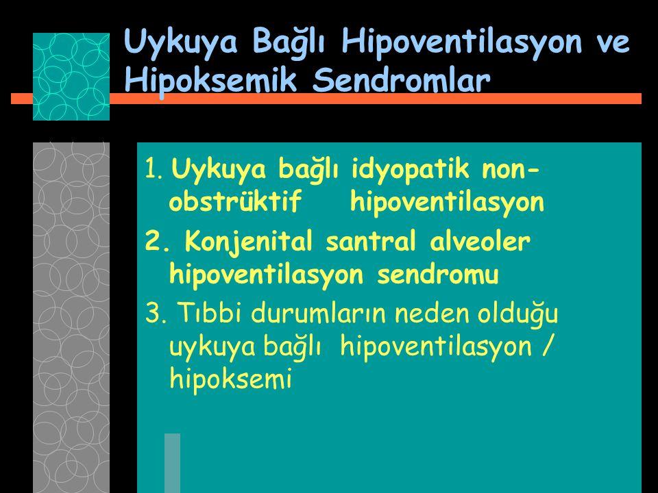 Uykuya Bağlı Hipoventilasyon ve Hipoksemik Sendromlar 1. Uykuya bağlı idyopatik non- obstrüktif hipoventilasyon 2. Konjenital santral alveoler hipoven