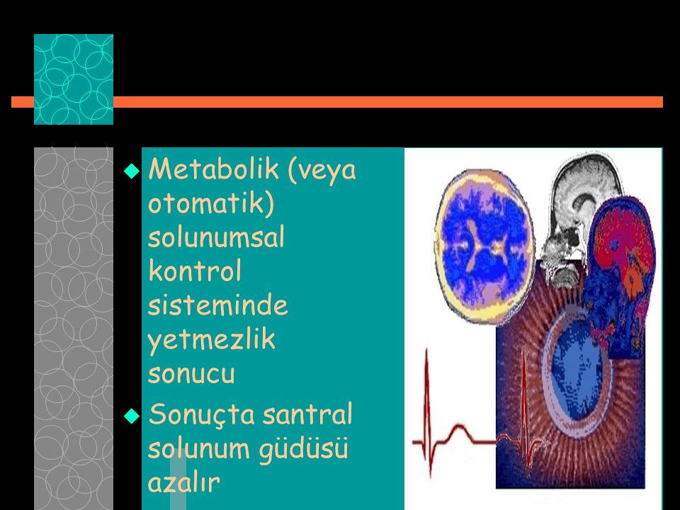  Metabolik (veya otomatik) solunumsal kontrol sisteminde yetmezlik sonucu  Sonuçta santral solunum güdüsü azalır