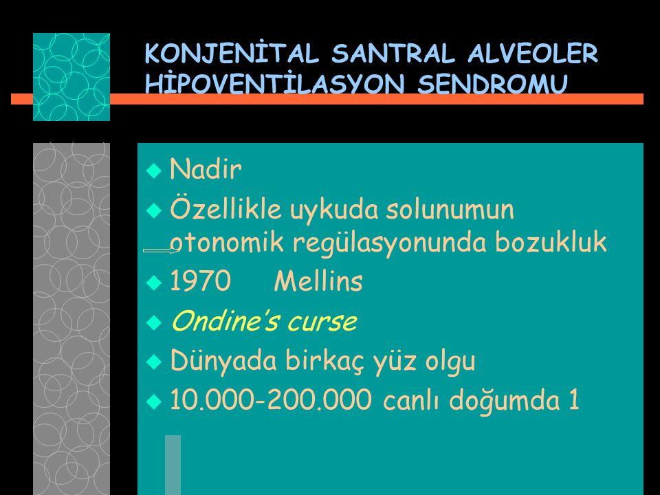 KONJENİTAL SANTRAL ALVEOLER HİPOVENTİLASYON SENDROMU  Nadir  Özellikle uykuda solunumun otonomik regülasyonunda bozukluk  1970 Mellins  Ondine's c