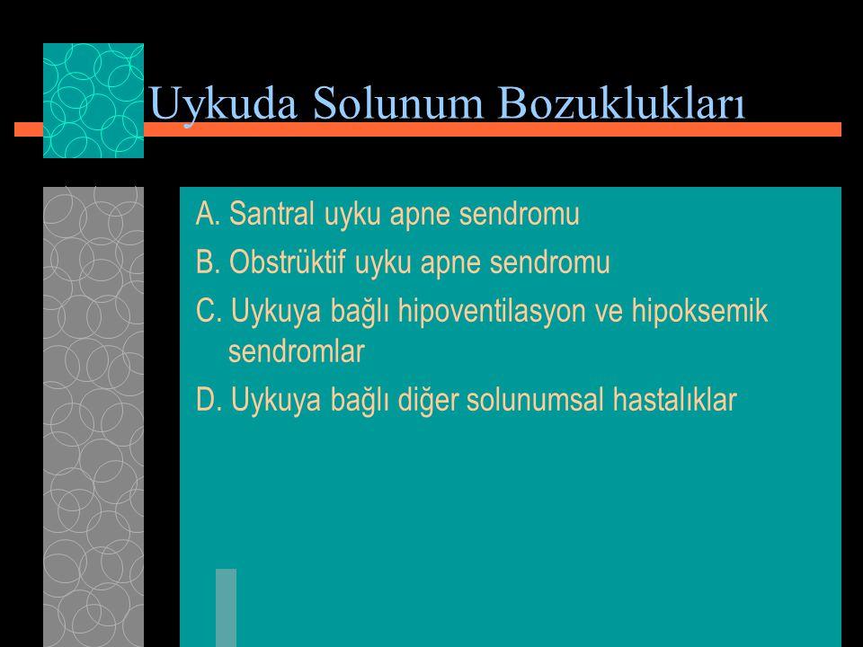 Uykuda Solunum Bozuklukları A. Santral uyku apne sendromu B. Obstrüktif uyku apne sendromu C. Uykuya bağlı hipoventilasyon ve hipoksemik sendromlar D.