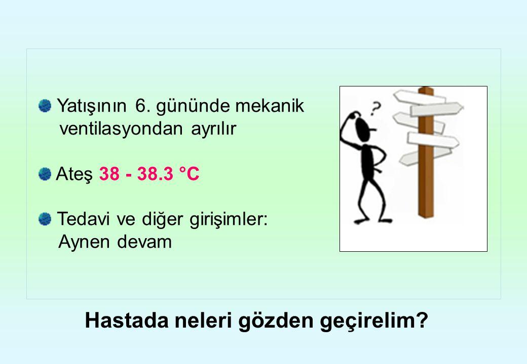Yatışının 6. gününde mekanik ventilasyondan ayrılır Ateş 38 - 38.3 °C Tedavi ve diğer girişimler: Aynen devam Hastada neleri gözden geçirelim?