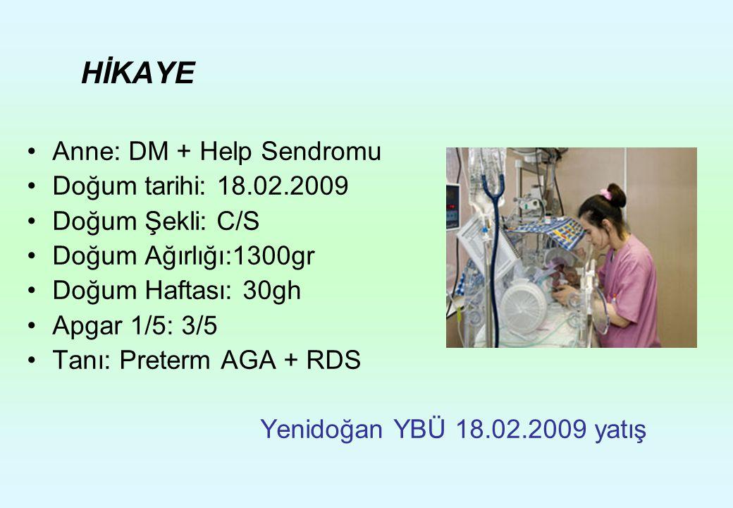 HİKAYE Anne: DM + Help Sendromu Doğum tarihi: 18.02.2009 Doğum Şekli: C/S Doğum Ağırlığı:1300gr Doğum Haftası: 30gh Apgar 1/5: 3/5 Tanı: Preterm AGA +