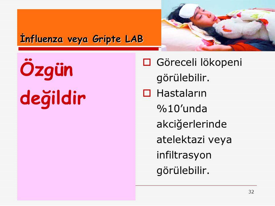 32 İnfluenza veya Gripte LAB Özgün değildir  Göreceli lökopeni görülebilir.  Hastaların %10'unda akciğerlerinde atelektazi veya infiltrasyon görüleb