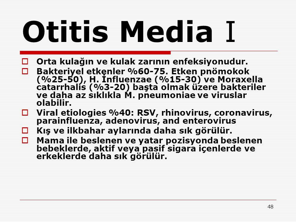 48 Otitis Media I  Orta kulağın ve kulak zarının enfeksiyonudur.  Bakteriyel etkenler %60-75. Etken pnömokok (%25-50), H. İnfluenzae (%15-30) ve Mor
