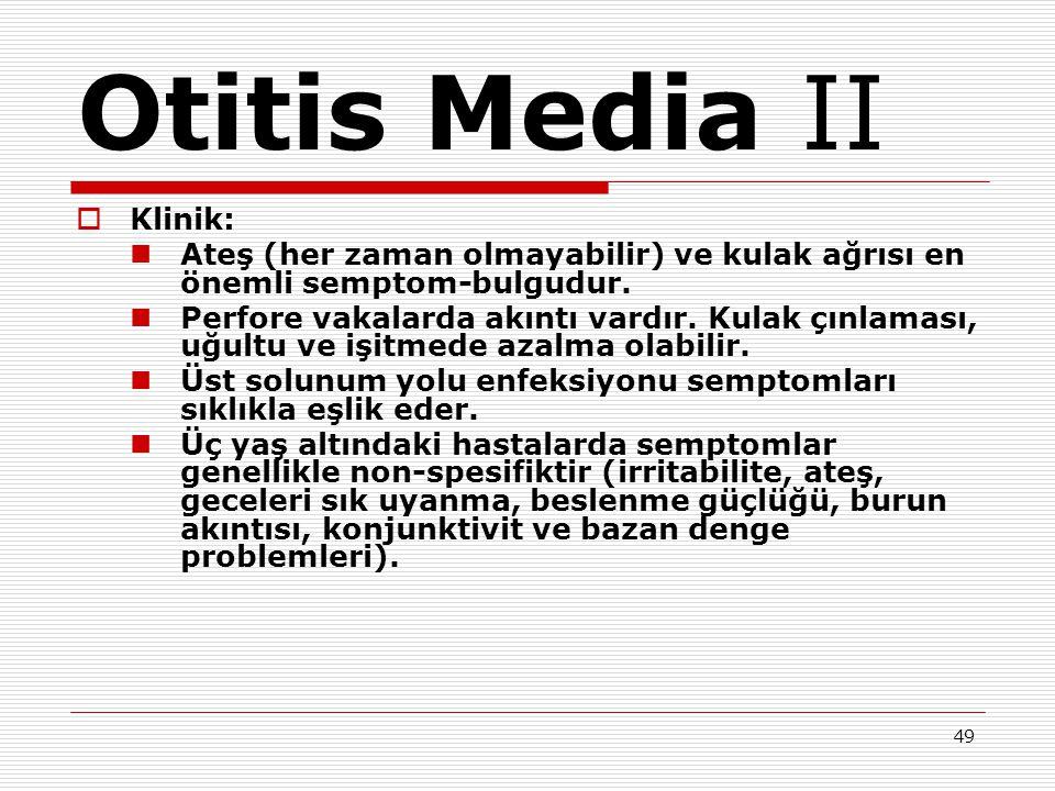 49 Otitis Media II  Klinik: Ateş (her zaman olmayabilir) ve kulak ağrısı en önemli semptom-bulgudur. Perfore vakalarda akıntı vardır. Kulak çınlaması