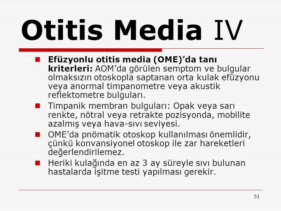 51 Otitis Media IV Efüzyonlu otitis media (OME)'da tanı kriterleri: AOM'da görülen semptom ve bulgular olmaksızın otoskopla saptanan orta kulak efüzyonu veya anormal timpanometre veya akustik reflektometre bulguları.