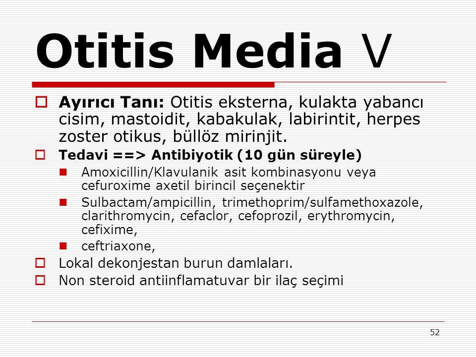 52 Otitis Media V  Ayırıcı Tanı: Otitis eksterna, kulakta yabancı cisim, mastoidit, kabakulak, labirintit, herpes zoster otikus, büllöz mirinjit.  T