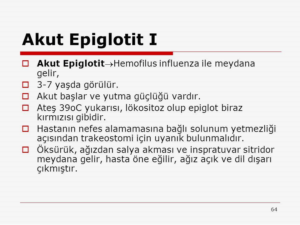64 Akut Epiglotit I  Akut EpiglotitHemofilus influenza ile meydana gelir,  3-7 yaşda görülür.  Akut başlar ve yutma güçlüğü vardır.  Ateş 39oC yu