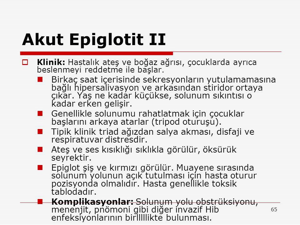 65 Akut Epiglotit II  Klinik: Hastalık ateş ve boğaz ağrısı, çocuklarda ayrıca beslenmeyi reddetme ile başlar. Birkaç saat içerisinde sekresyonların