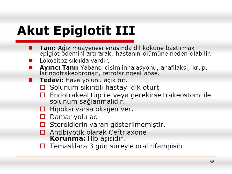 66 Akut Epiglotit III Tanı: Ağız muayenesi sırasında dil köküne bastırmak epiglot ödemini artırarak, hastanın ölümüne neden olabilir. Lökositoz sıklık