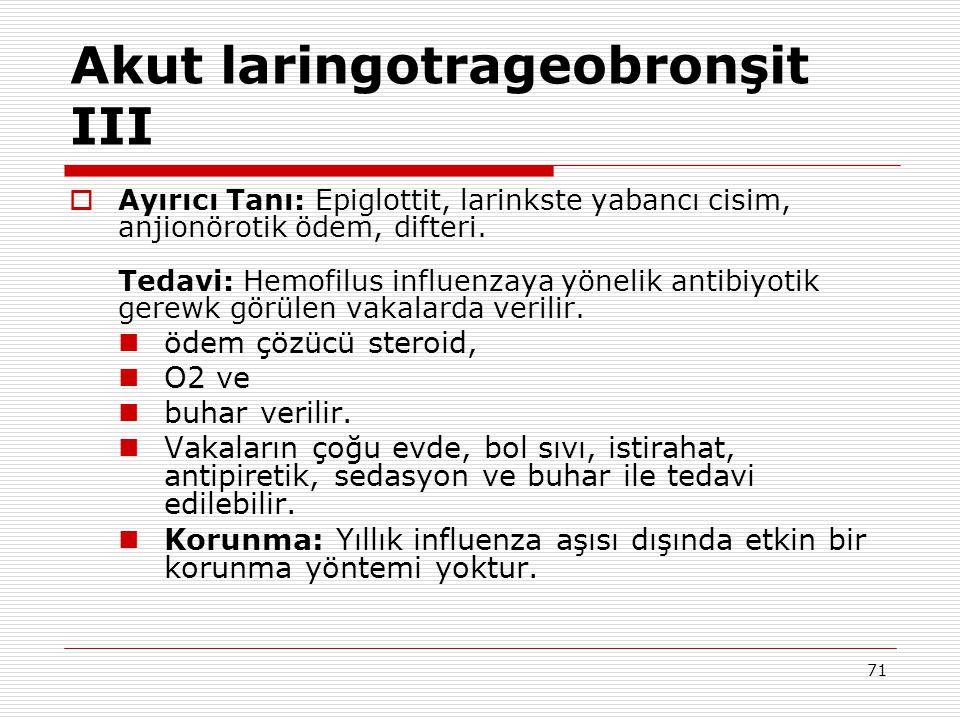 71 Akut laringotrageobronşit III  Ayırıcı Tanı: Epiglottit, larinkste yabancı cisim, anjionörotik ödem, difteri. Tedavi: Hemofilus influenzaya yöneli