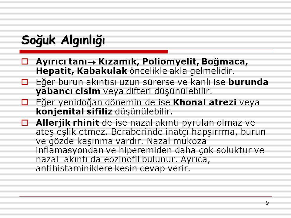 9 Soğuk Algınlığı  Ayırıcı tanı Kızamık, Poliomyelit, Boğmaca, Hepatit, Kabakulak öncelikle akla gelmelidir.  Eğer burun akıntısı uzun sürerse ve k