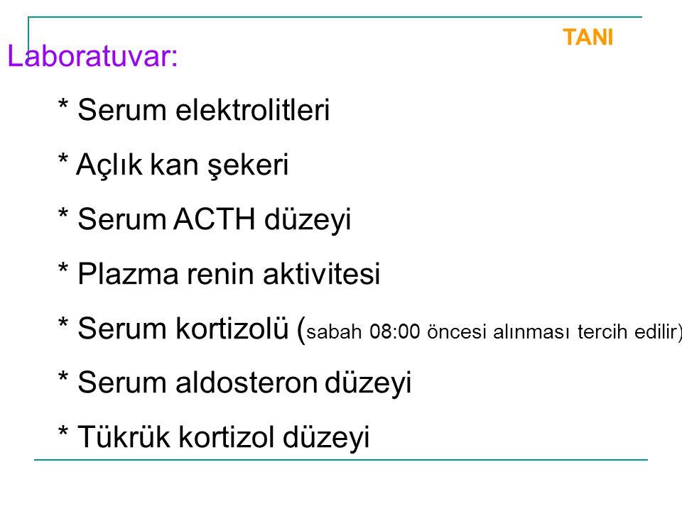 TANI Laboratuvar: * Serum elektrolitleri * Açlık kan şekeri * Serum ACTH düzeyi * Plazma renin aktivitesi * Serum kortizolü ( sabah 08:00 öncesi alınm